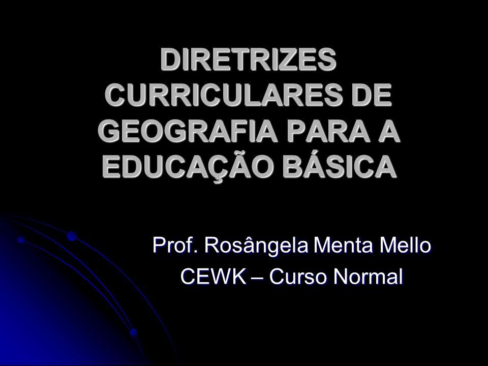 DIRETRIZES CURRICULARES DE GEOGRAFIA PARA A EDUCAÇÃO BÁSICA Prof. Rosângela Menta Mello CEWK – Curso Normal