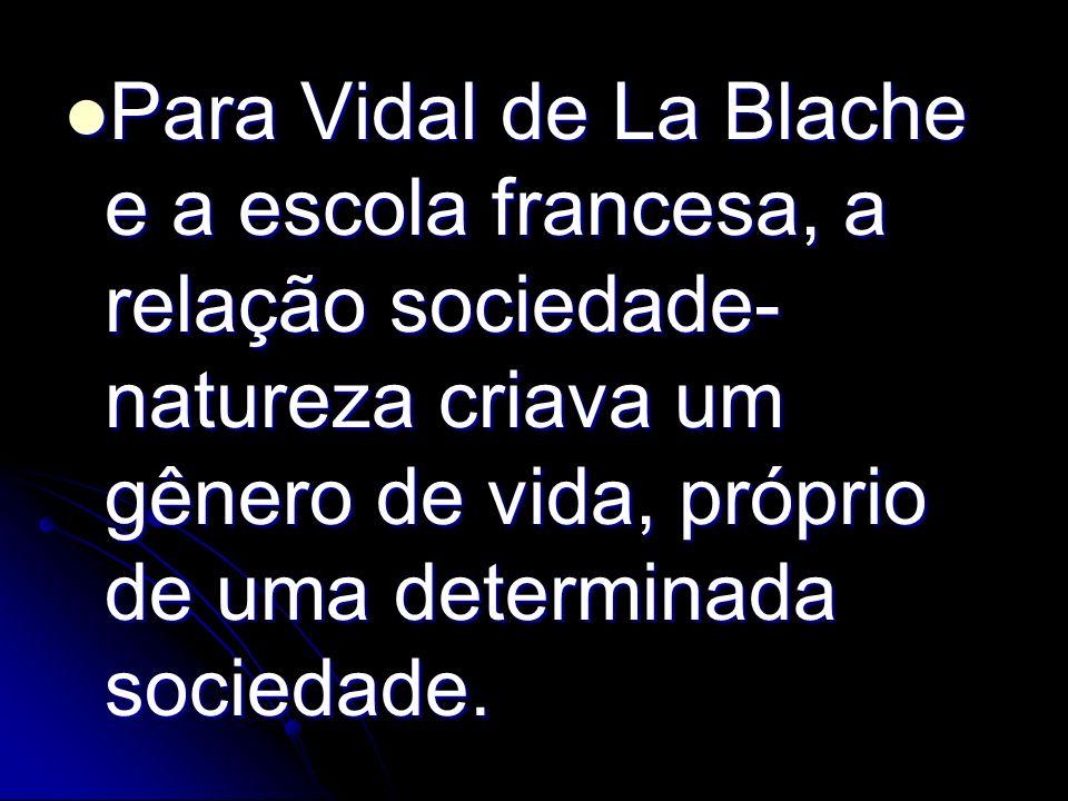 Para Vidal de La Blache e a escola francesa, a relação sociedade- natureza criava um gênero de vida, próprio de uma determinada sociedade. Para Vidal