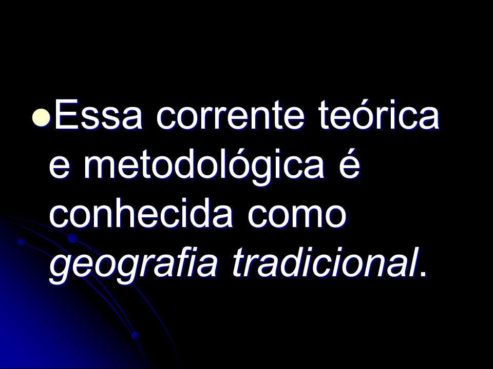 Essa corrente teórica e metodológica é conhecida como geografia tradicional. Essa corrente teórica e metodológica é conhecida como geografia tradicion