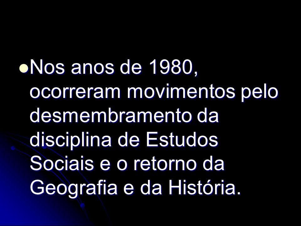 Nos anos de 1980, ocorreram movimentos pelo desmembramento da disciplina de Estudos Sociais e o retorno da Geografia e da História. Nos anos de 1980,