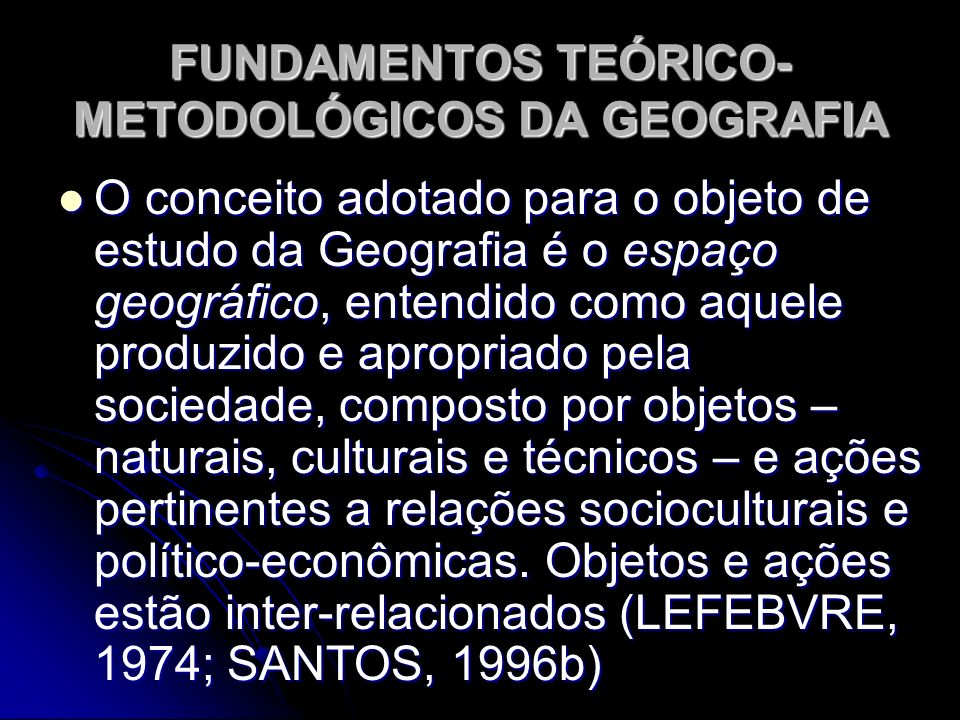FUNDAMENTOS TEÓRICO- METODOLÓGICOS DA GEOGRAFIA O conceito adotado para o objeto de estudo da Geografia é o espaço geográfico, entendido como aquele p