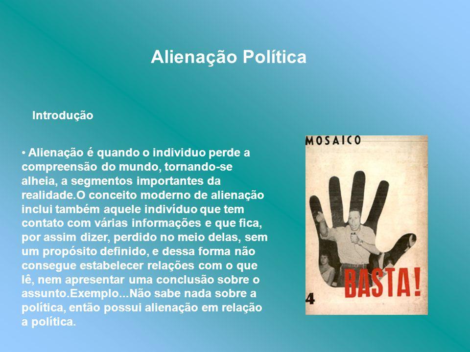 Alienação Política Introdução Alienação é quando o individuo perde a compreensão do mundo, tornando-se alheia, a segmentos importantes da realidade.O