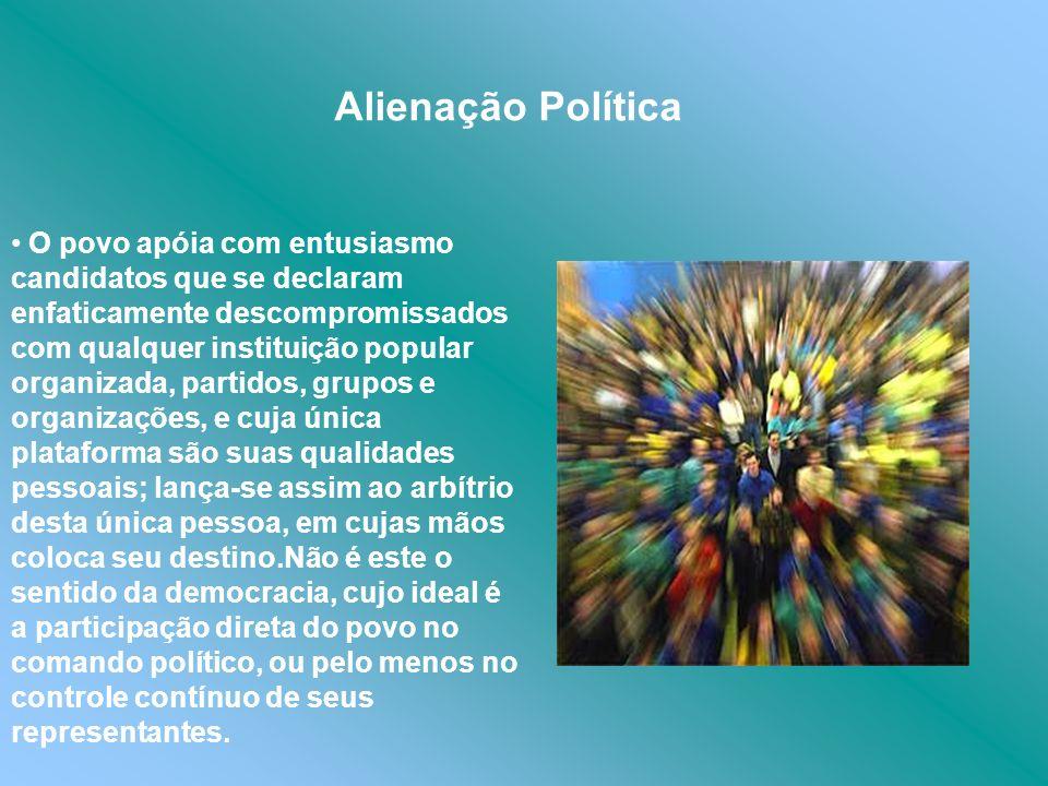 Alienação Política O povo apóia com entusiasmo candidatos que se declaram enfaticamente descompromissados com qualquer instituição popular organizada,