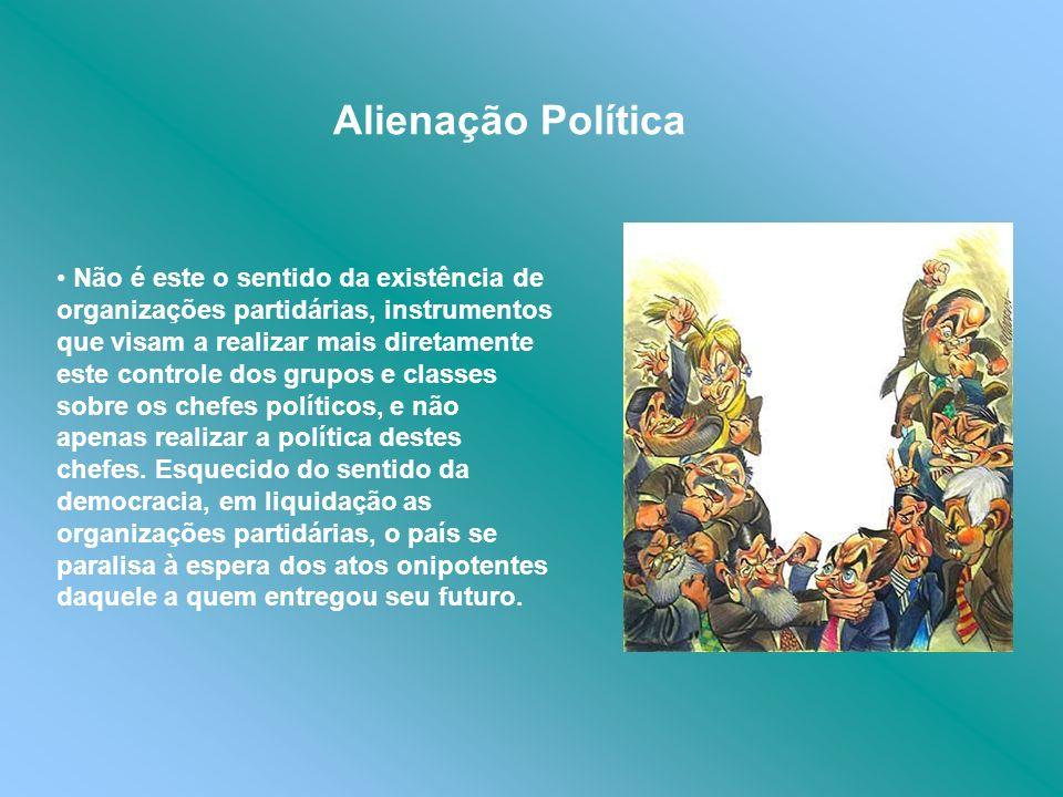 Alienação Política Não é este o sentido da existência de organizações partidárias, instrumentos que visam a realizar mais diretamente este controle do