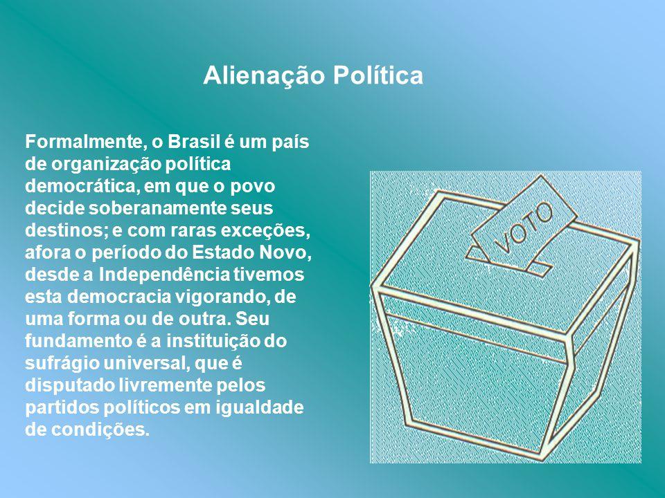 Alienação Política Formalmente, o Brasil é um país de organização política democrática, em que o povo decide soberanamente seus destinos; e com raras