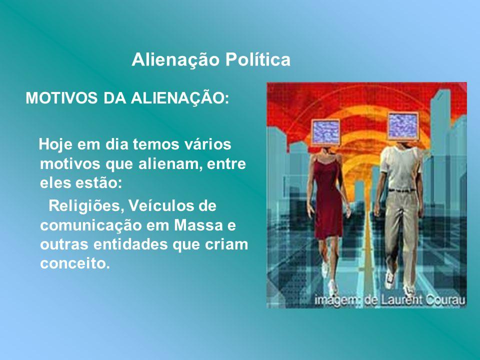 Alienação Política MOTIVOS DA ALIENAÇÃO: Hoje em dia temos vários motivos que alienam, entre eles estão: Religiões, Veículos de comunicação em Massa e