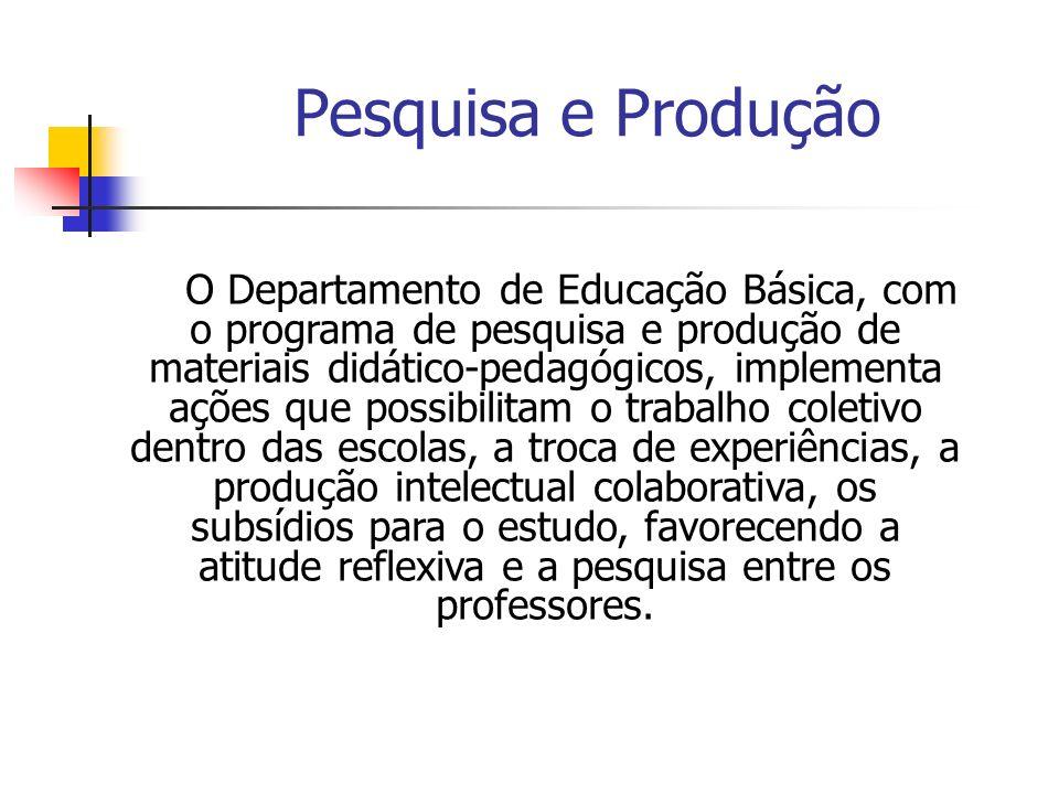 Pesquisa e Produção O Departamento de Educação Básica, com o programa de pesquisa e produção de materiais didático-pedagógicos, implementa ações que p