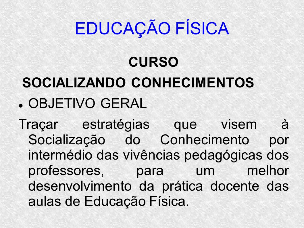 EDUCAÇÃO FÍSICA CURSO SOCIALIZANDO CONHECIMENTOS OBJETIVO GERAL Traçar estratégias que visem à Socialização do Conhecimento por intermédio das vivênci