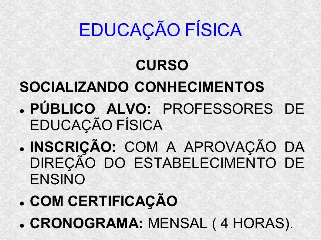 EDUCAÇÃO FÍSICA CURSO SOCIALIZANDO CONHECIMENTOS PÚBLICO ALVO: PROFESSORES DE EDUCAÇÃO FÍSICA INSCRIÇÃO: COM A APROVAÇÃO DA DIREÇÃO DO ESTABELECIMENTO