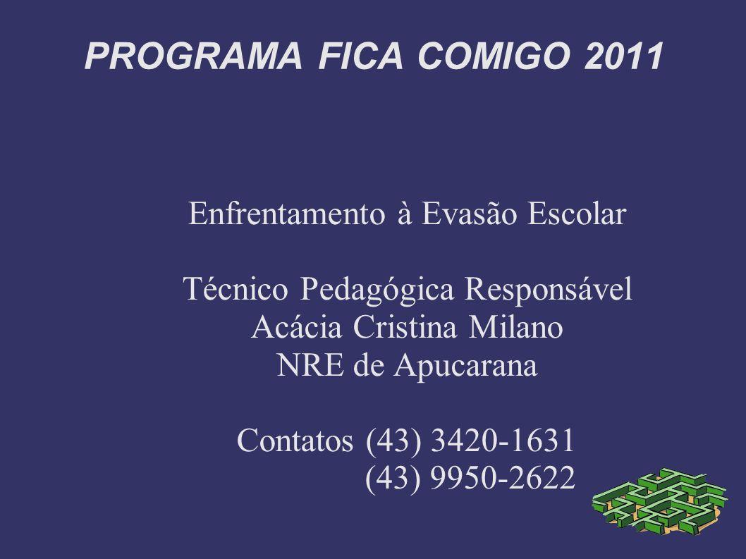 PROGRAMA FICA COMIGO 2011 Enfrentamento à Evasão Escolar Técnico Pedagógica Responsável Acácia Cristina Milano NRE de Apucarana Contatos (43) 3420-163