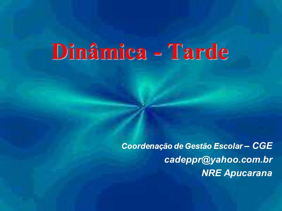 Dinâmica - Tarde Coordenação de Gestão Escolar – CGE cadeppr@yahoo.com.br NRE Apucarana