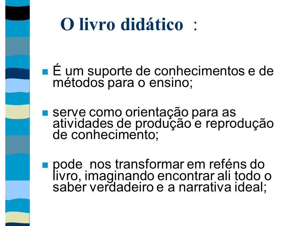 O livro didático : É um suporte de conhecimentos e de métodos para o ensino; serve como orientação para as atividades de produção e reprodução de conh