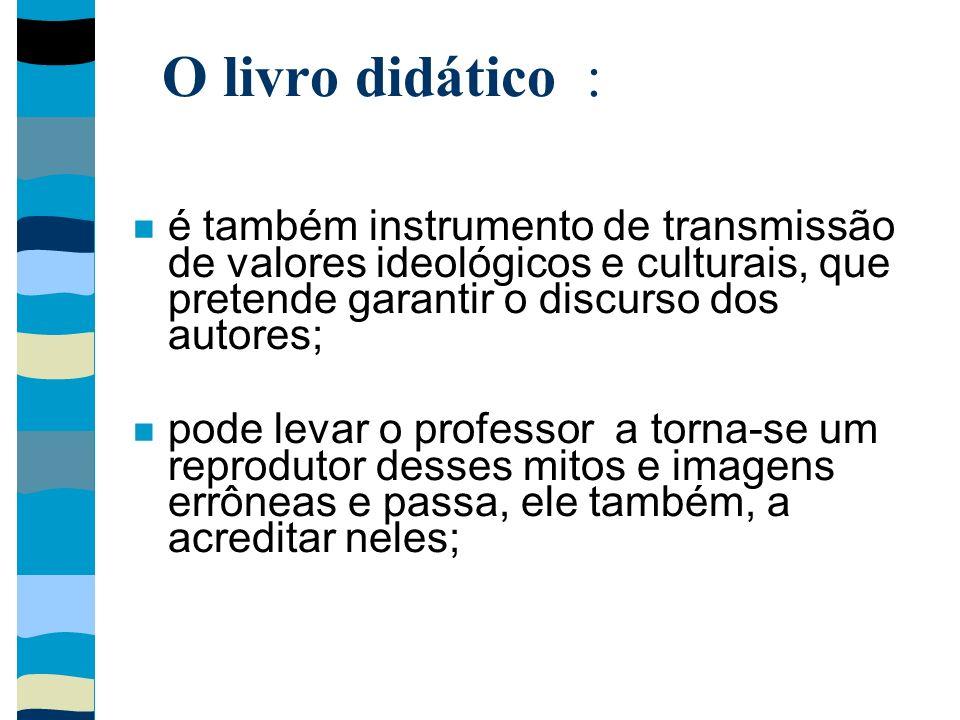 O livro didático : é também instrumento de transmissão de valores ideológicos e culturais, que pretende garantir o discurso dos autores; pode levar o