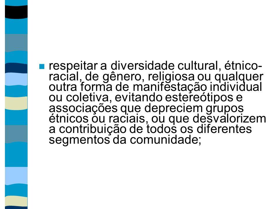 respeitar a diversidade cultural, étnico- racial, de gênero, religiosa ou qualquer outra forma de manifestação individual ou coletiva, evitando estere