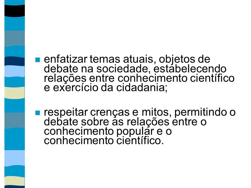 enfatizar temas atuais, objetos de debate na sociedade, estabelecendo relações entre conhecimento científico e exercício da cidadania; respeitar crenç