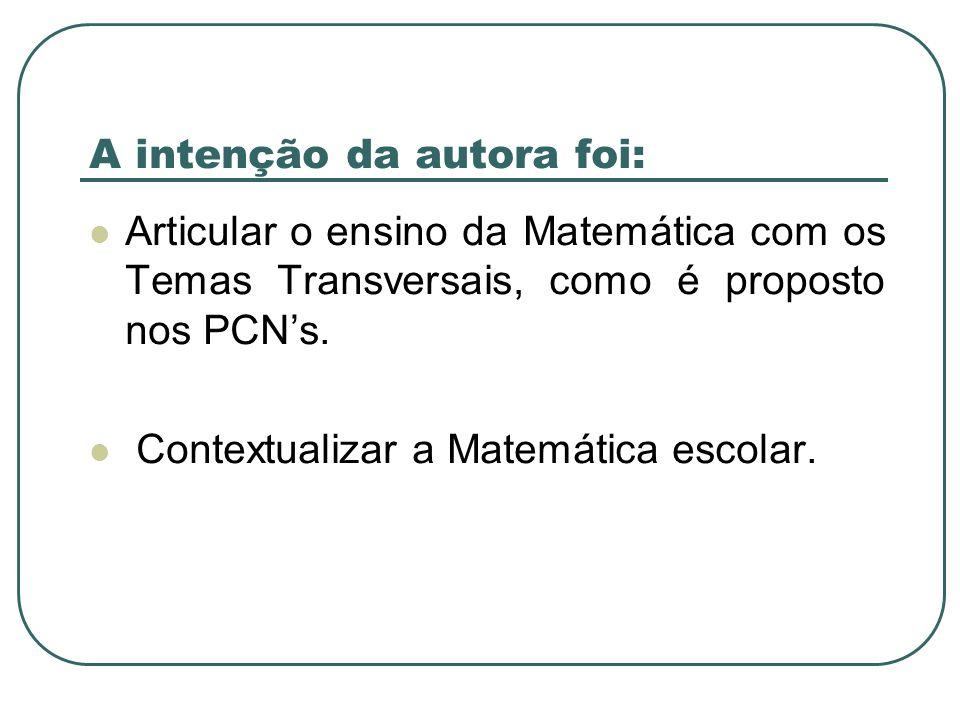 A intenção da autora foi: Articular o ensino da Matemática com os Temas Transversais, como é proposto nos PCNs. Contextualizar a Matemática escolar.