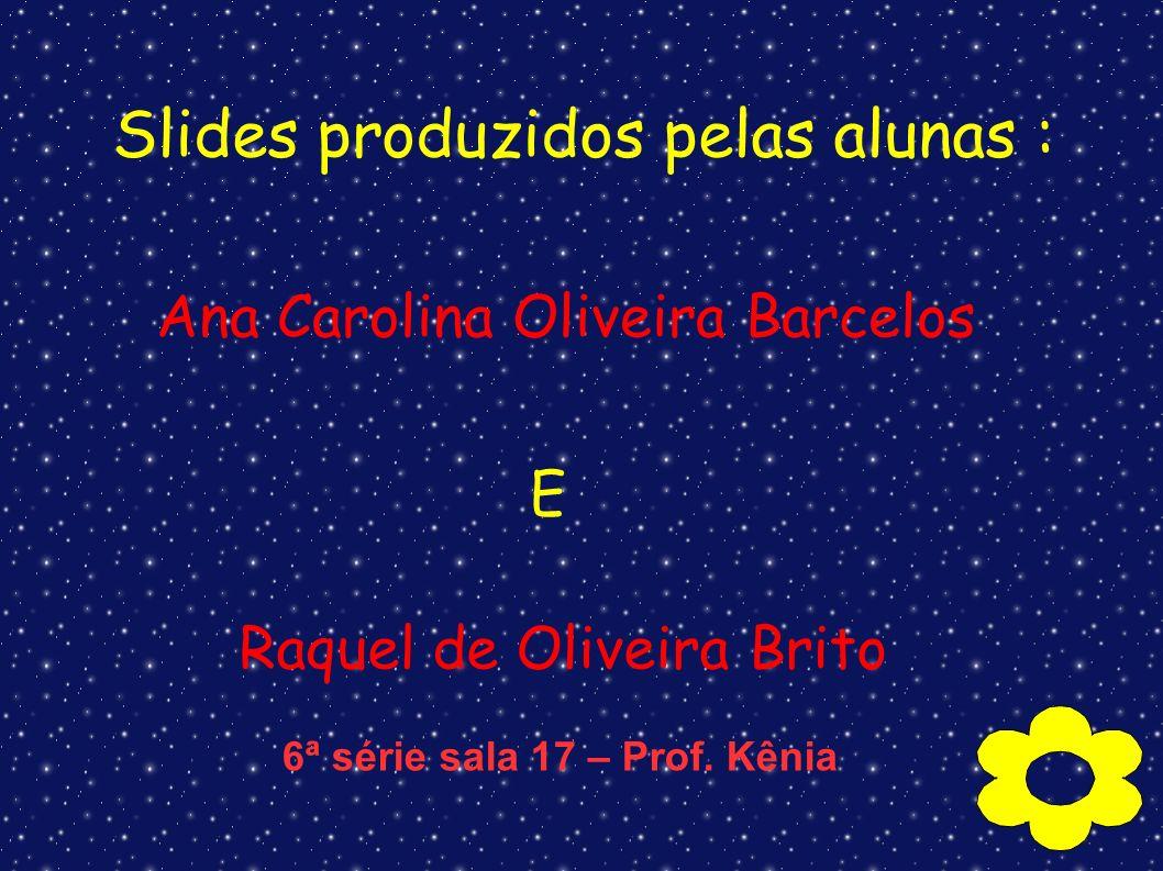 Slides produzidos pelas alunas : Ana Carolina Oliveira Barcelos E Raquel de Oliveira Brito 6ª série sala 17 – Prof. Kênia