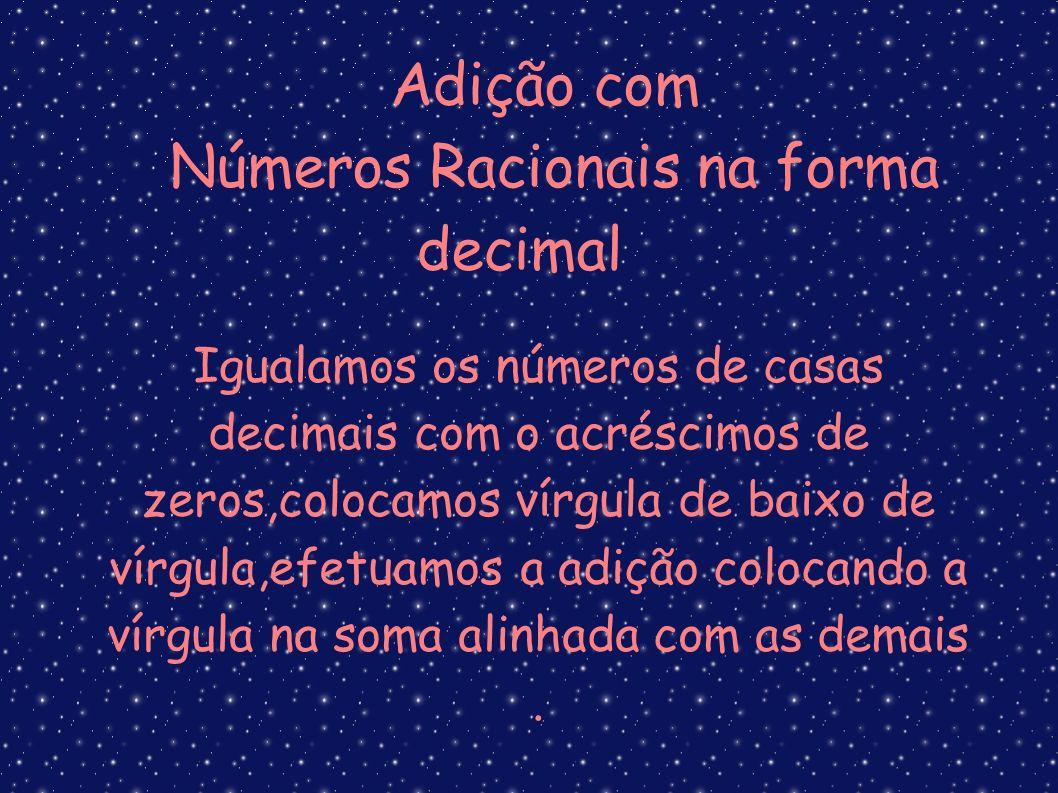 Adição com Números Racionais na forma decimal Igualamos os números de casas decimais com o acréscimos de zeros,colocamos vírgula de baixo de vírgula,e