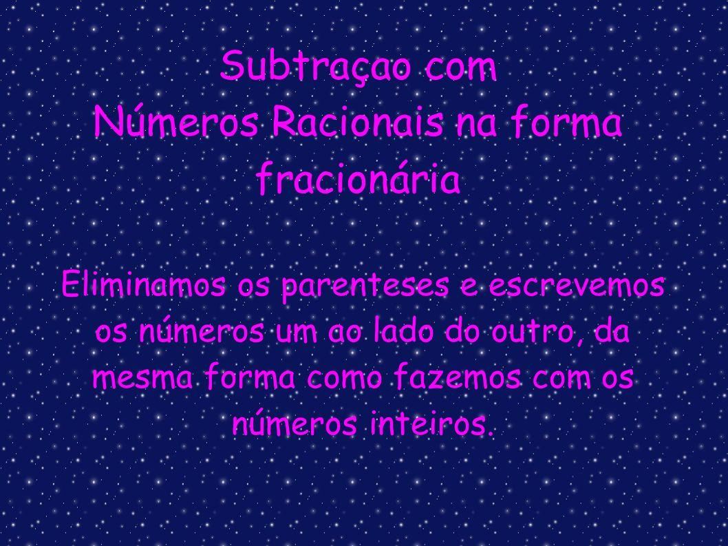 Subtraçao com Números Racionais na forma fracionária Eliminamos os parenteses e escrevemos os números um ao lado do outro, da mesma forma como fazemos