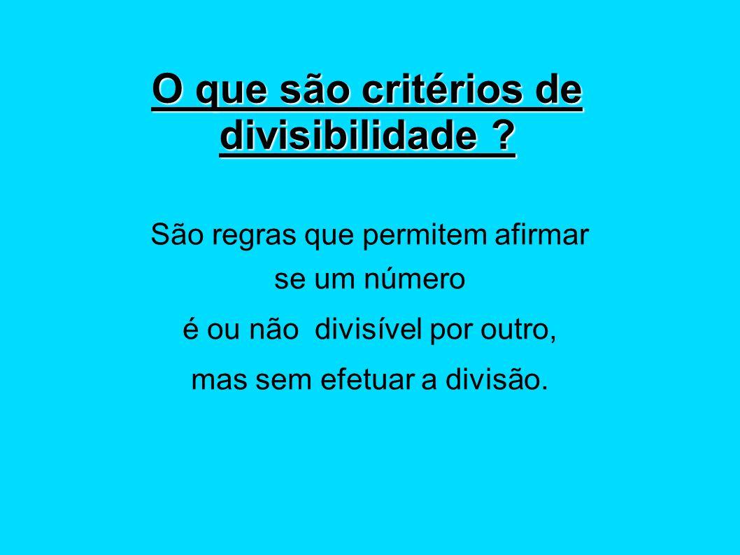 O que são critérios de divisibilidade ? São regras que permitem afirmar se um número é ou não divisível por outro, mas sem efetuar a divisão.