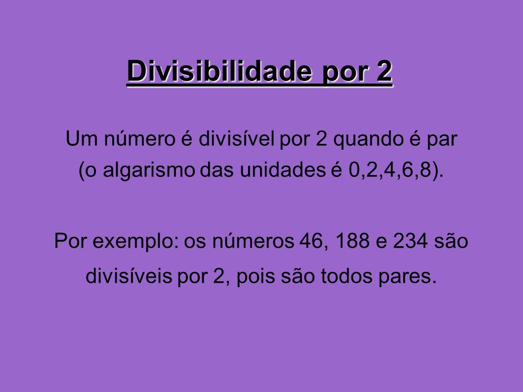 Divisibilidade por 2 Um número é divisível por 2 quando é par (o algarismo das unidades é 0,2,4,6,8). Por exemplo: os números 46, 188 e 234 são divisí