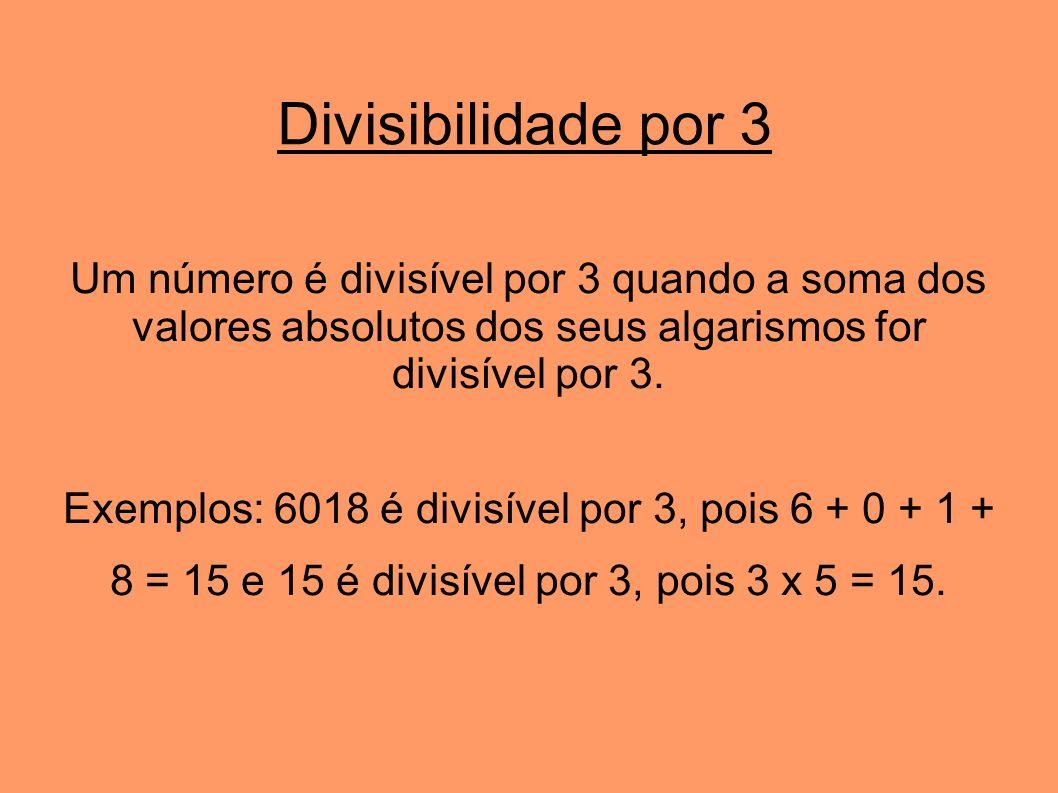 Divisibilidade por 3 Um número é divisível por 3 quando a soma dos valores absolutos dos seus algarismos for divisível por 3. Exemplos: 6018 é divisív