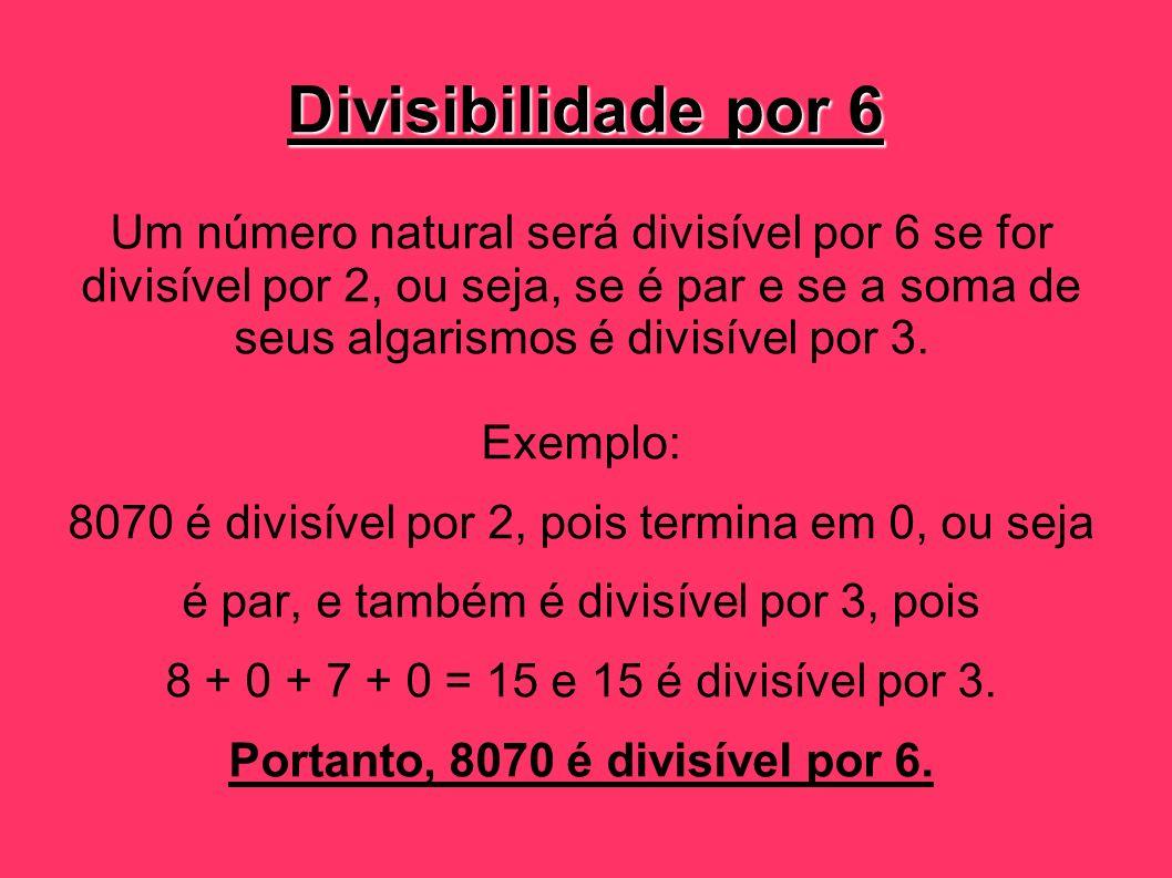 Divisibilidade por 6 Um número natural será divisível por 6 se for divisível por 2, ou seja, se é par e se a soma de seus algarismos é divisível por 3