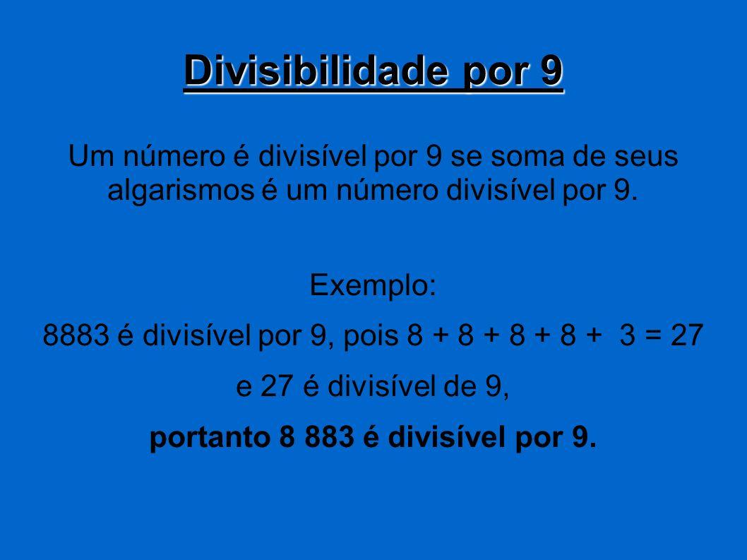 Divisibilidade por 9 Um número é divisível por 9 se soma de seus algarismos é um número divisível por 9. Exemplo: 8883 é divisível por 9, pois 8 + 8 +