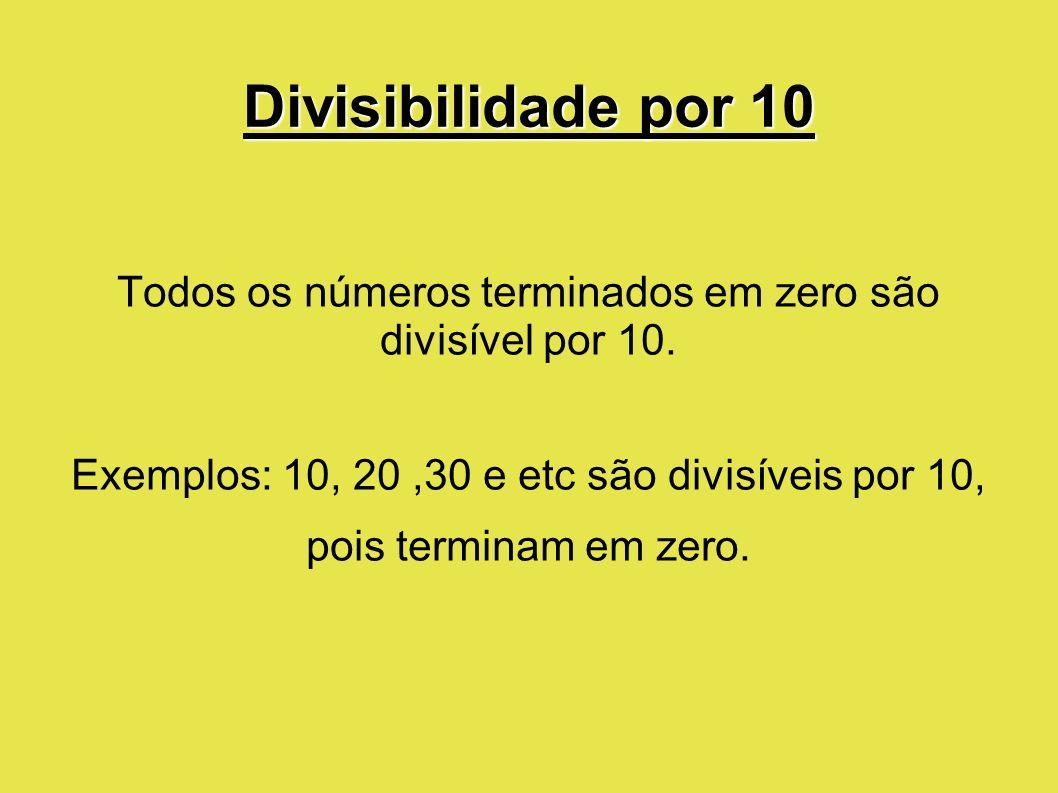 Divisibilidade por 10 Todos os números terminados em zero são divisível por 10. Exemplos: 10, 20,30 e etc são divisíveis por 10, pois terminam em zero