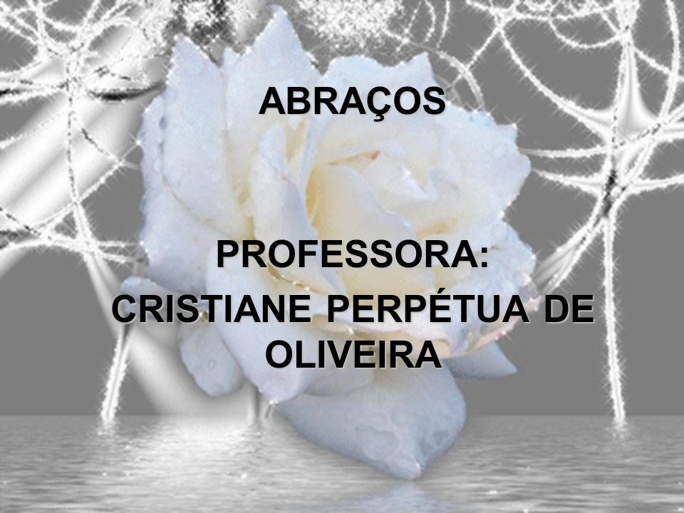 ABRAÇOS PROFESSORA: CRISTIANE PERPÉTUA DE OLIVEIRA