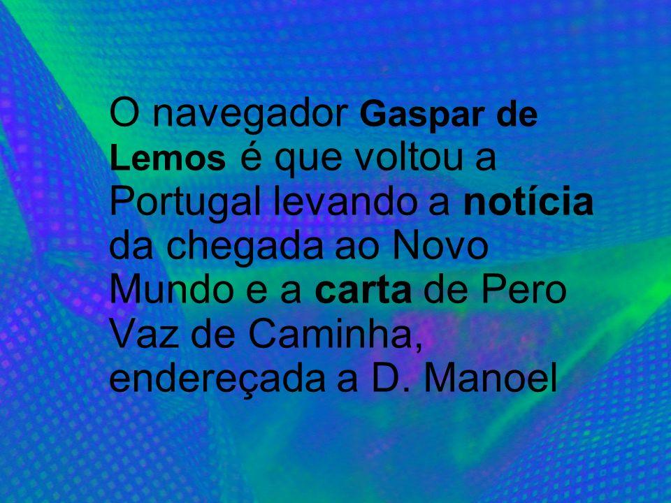 O navegador Gaspar de Lemos é que voltou a Portugal levando a notícia da chegada ao Novo Mundo e a carta de Pero Vaz de Caminha, endereçada a D. Manoe