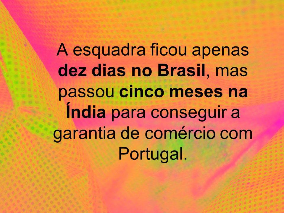 A esquadra ficou apenas dez dias no Brasil, mas passou cinco meses na Índia para conseguir a garantia de comércio com Portugal.