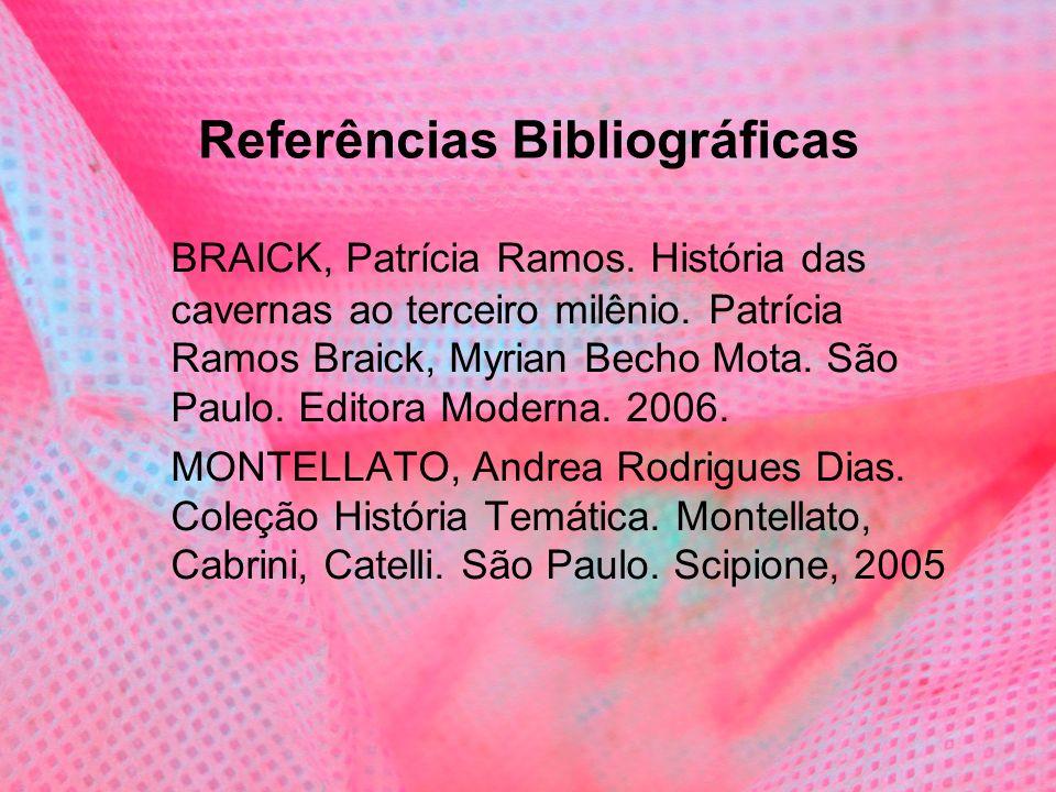 Referências Bibliográficas BRAICK, Patrícia Ramos. História das cavernas ao terceiro milênio. Patrícia Ramos Braick, Myrian Becho Mota. São Paulo. Edi