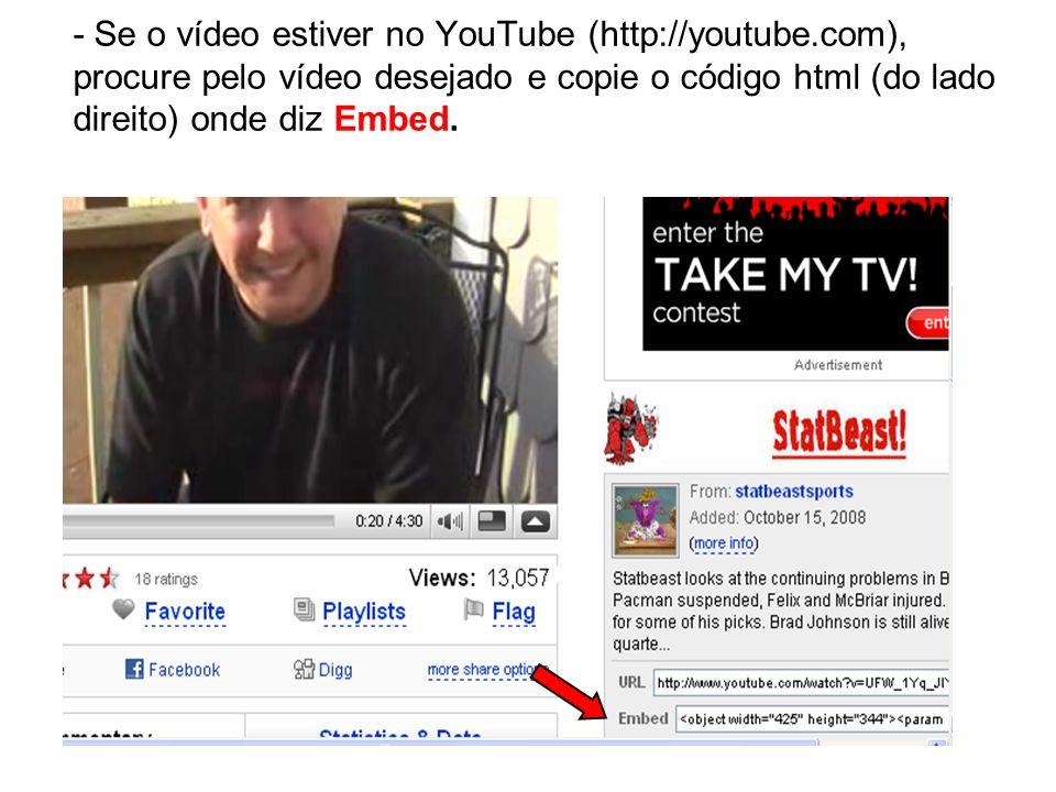 - Se o vídeo estiver no YouTube (http://youtube.com), procure pelo vídeo desejado e copie o código html (do lado direito) onde diz Embed.