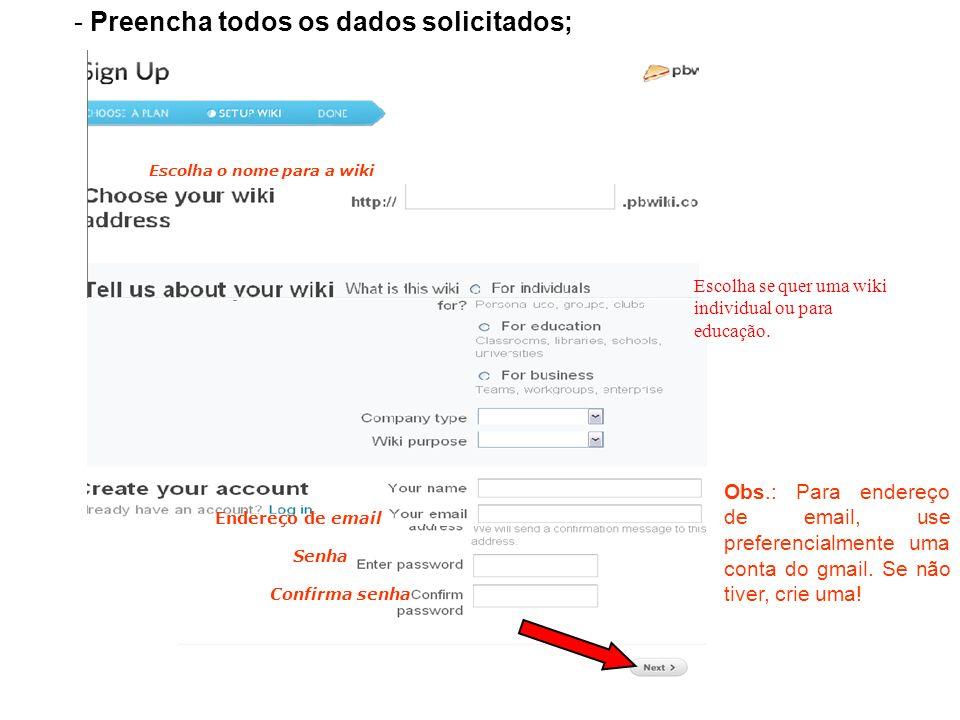 - Preencha todos os dados solicitados; Endereço de email Senha Confirma senha Escolha o nome para a wiki Obs.: Para endereço de email, use preferencialmente uma conta do gmail.