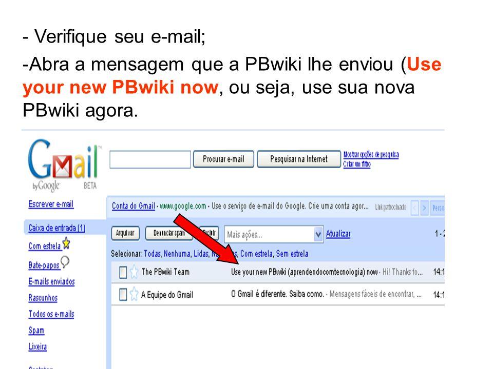 - Verifique seu e-mail; -Abra a mensagem que a PBwiki lhe enviou (Use your new PBwiki now, ou seja, use sua nova PBwiki agora.