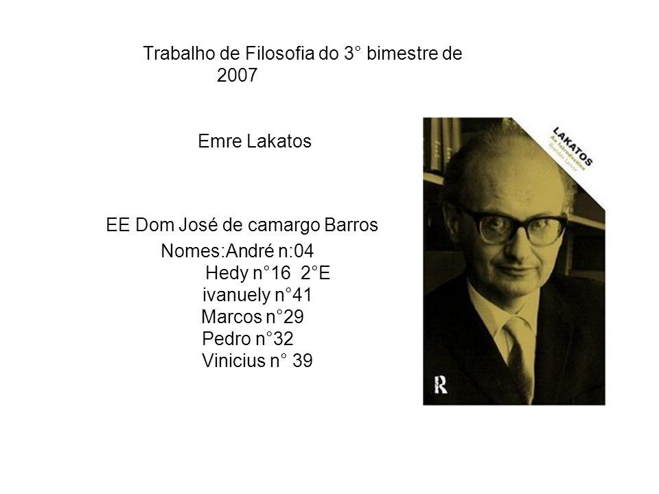 Trabalho de Filosofia do 3° bimestre de 2007 Emre Lakatos EE Dom José de camargo Barros Nomes:André n:04 Hedy n°16 2°E ivanuely n°41 Marcos n°29 Pedro