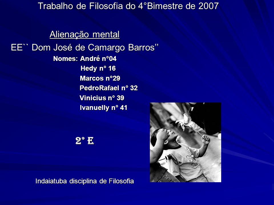 Trabalho de Filosofia do 4°Bimestre de 2007 Alienação mental EE`` Dom José de Camargo Barros Nomes: André n°04 Hedy n° 16 Hedy n° 16 Marcos n°29 Marco