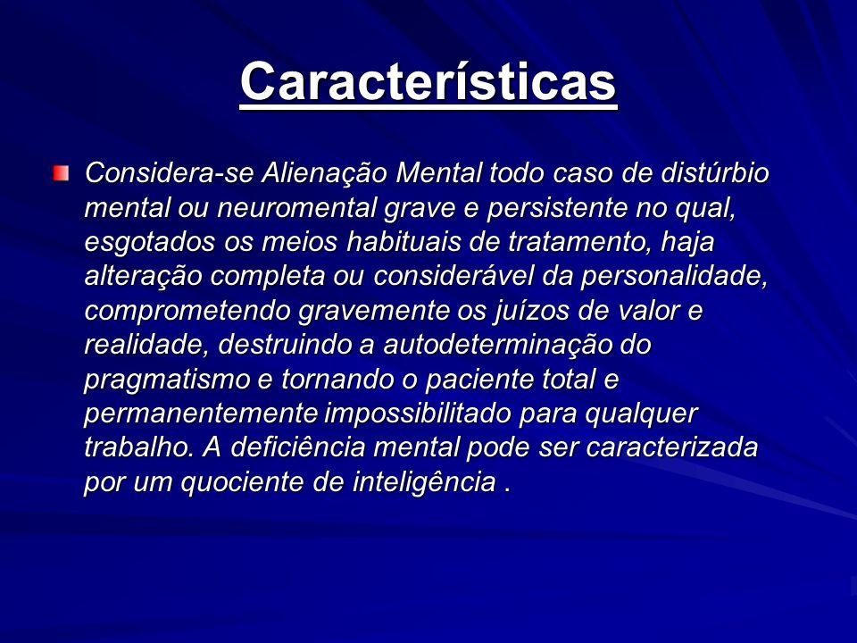 Características Considera-se Alienação Mental todo caso de distúrbio mental ou neuromental grave e persistente no qual, esgotados os meios habituais d