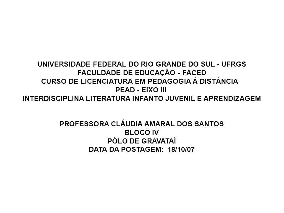 UNIVERSIDADE FEDERAL DO RIO GRANDE DO SUL - UFRGS FACULDADE DE EDUCAÇÃO - FACED CURSO DE LICENCIATURA EM PEDAGOGIA À DISTÂNCIA PEAD - EIXO III INTERDISCIPLINA LITERATURA INFANTO JUVENIL E APRENDIZAGEM PROFESSORA CLÁUDIA AMARAL DOS SANTOS BLOCO IV PÓLO DE GRAVATAÍ DATA DA POSTAGEM: 18/10/07