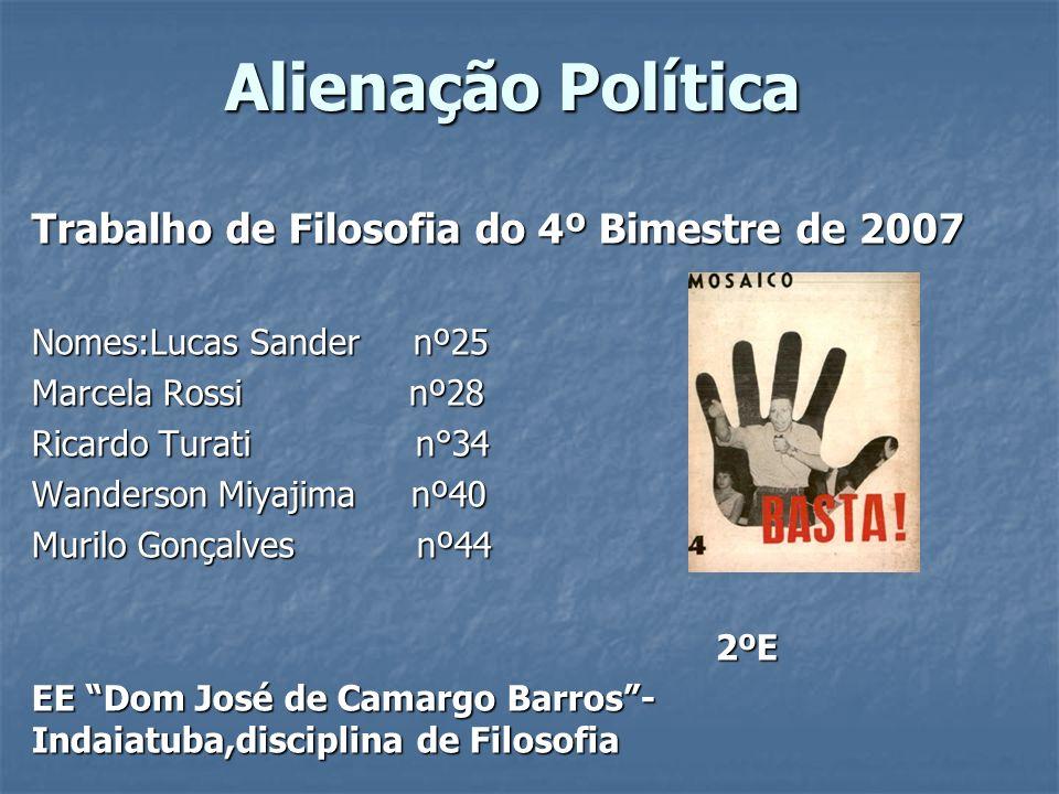Alienação Política Trabalho de Filosofia do 4º Bimestre de 2007 Nomes:Lucas Sander nº25 Marcela Rossi nº28 Ricardo Turati n°34 Wanderson Miyajima nº40