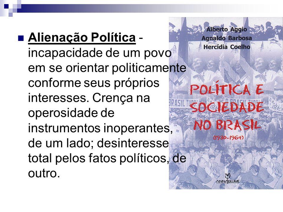 Alienação Política - incapacidade de um povo em se orientar politicamente conforme seus próprios interesses. Crença na operosidade de instrumentos ino