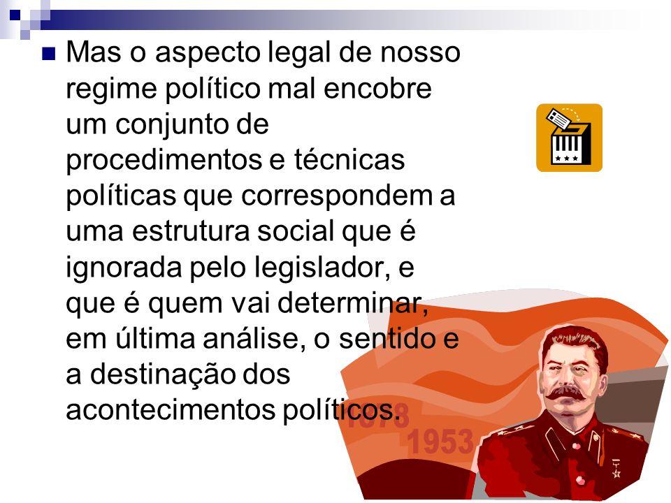 Mas o aspecto legal de nosso regime político mal encobre um conjunto de procedimentos e técnicas políticas que correspondem a uma estrutura social que