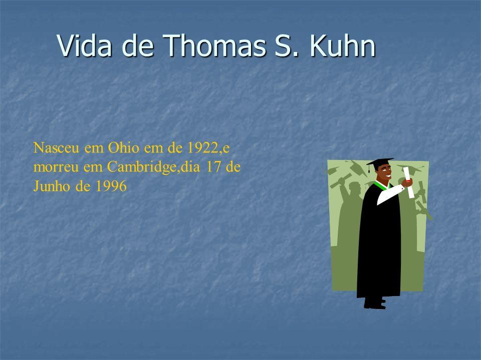 Vida de Thomas S. Kuhn Nasceu em Ohio em de 1922,e morreu em Cambridge,dia 17 de Junho de 1996