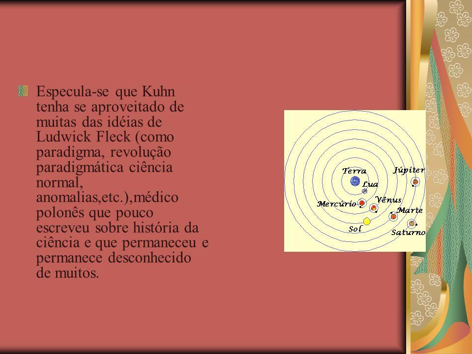 Especula-se que Kuhn tenha se aproveitado de muitas das idéias de Ludwick Fleck (como paradigma, revolução paradigmática ciência normal, anomalias,etc