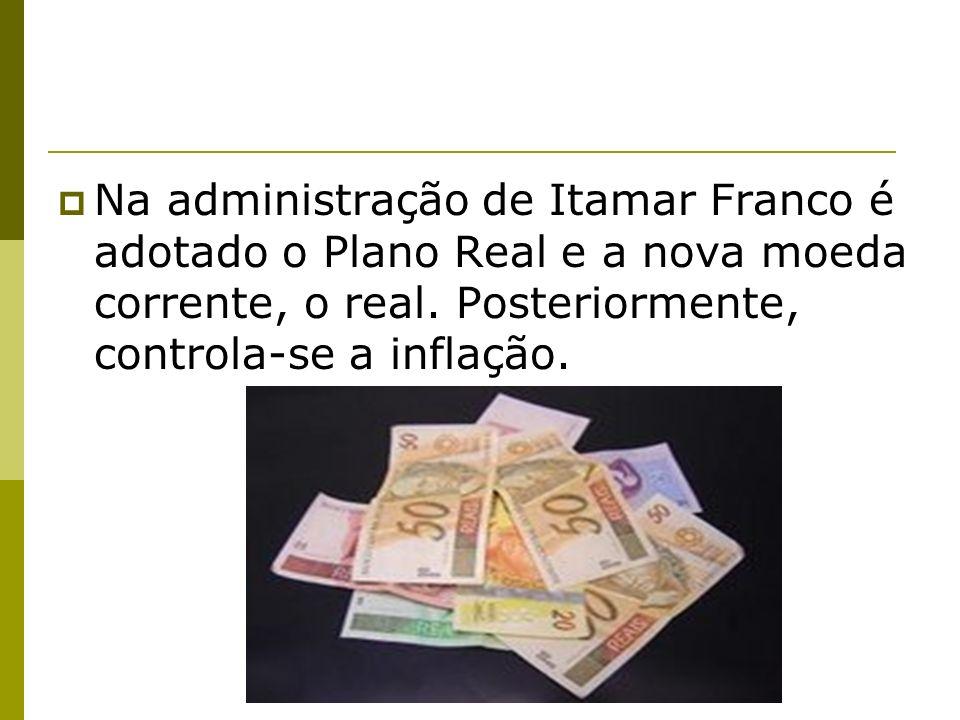 Na administração de Itamar Franco é adotado o Plano Real e a nova moeda corrente, o real. Posteriormente, controla-se a inflação.