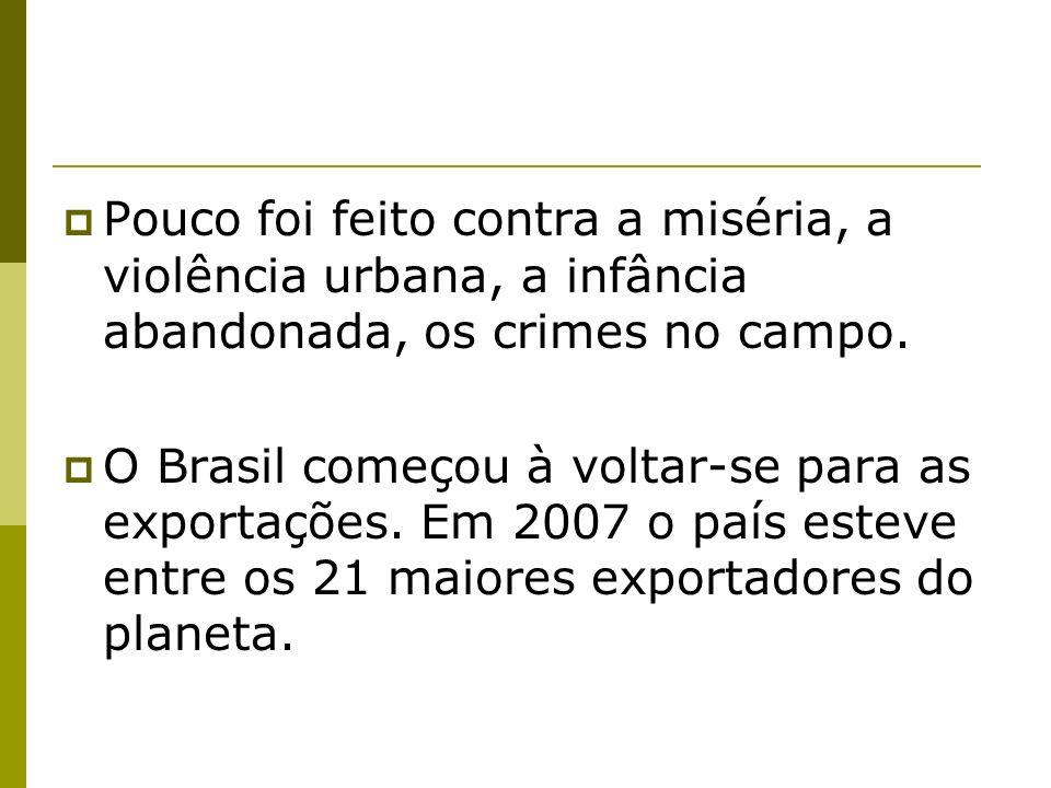Pouco foi feito contra a miséria, a violência urbana, a infância abandonada, os crimes no campo. O Brasil começou à voltar-se para as exportações. Em