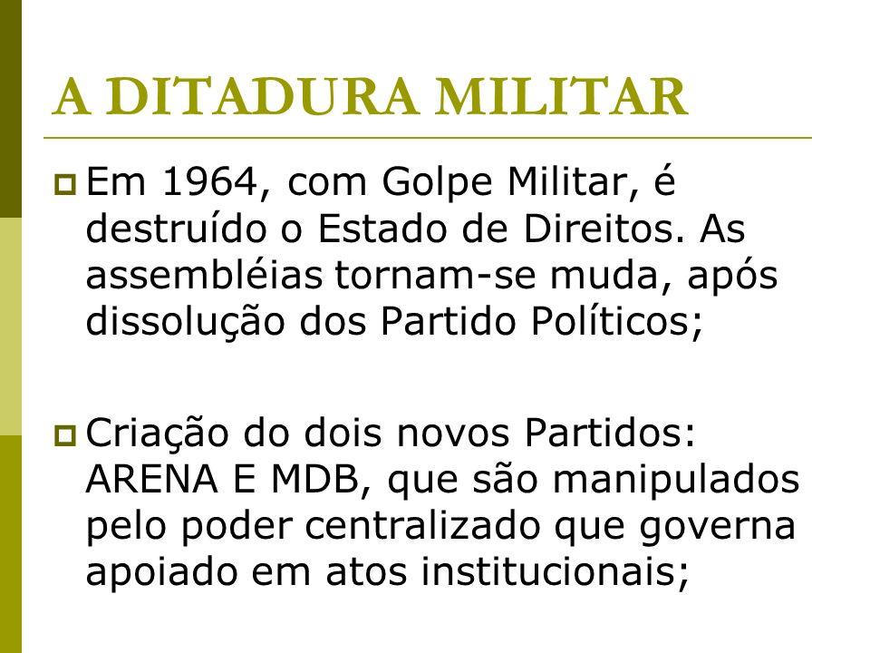 A DITADURA MILITAR Em 1964, com Golpe Militar, é destruído o Estado de Direitos. As assembléias tornam-se muda, após dissolução dos Partido Políticos;