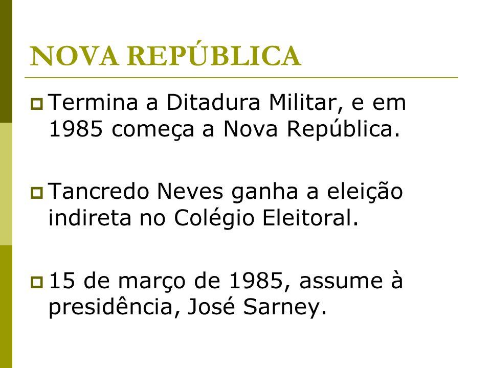 NOVA REPÚBLICA Termina a Ditadura Militar, e em 1985 começa a Nova República. Tancredo Neves ganha a eleição indireta no Colégio Eleitoral. 15 de març
