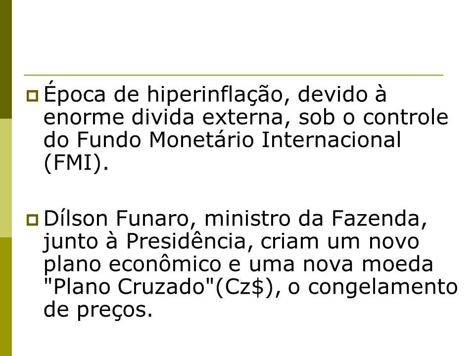 Época de hiperinflação, devido à enorme divida externa, sob o controle do Fundo Monetário Internacional (FMI). Dílson Funaro, ministro da Fazenda, jun